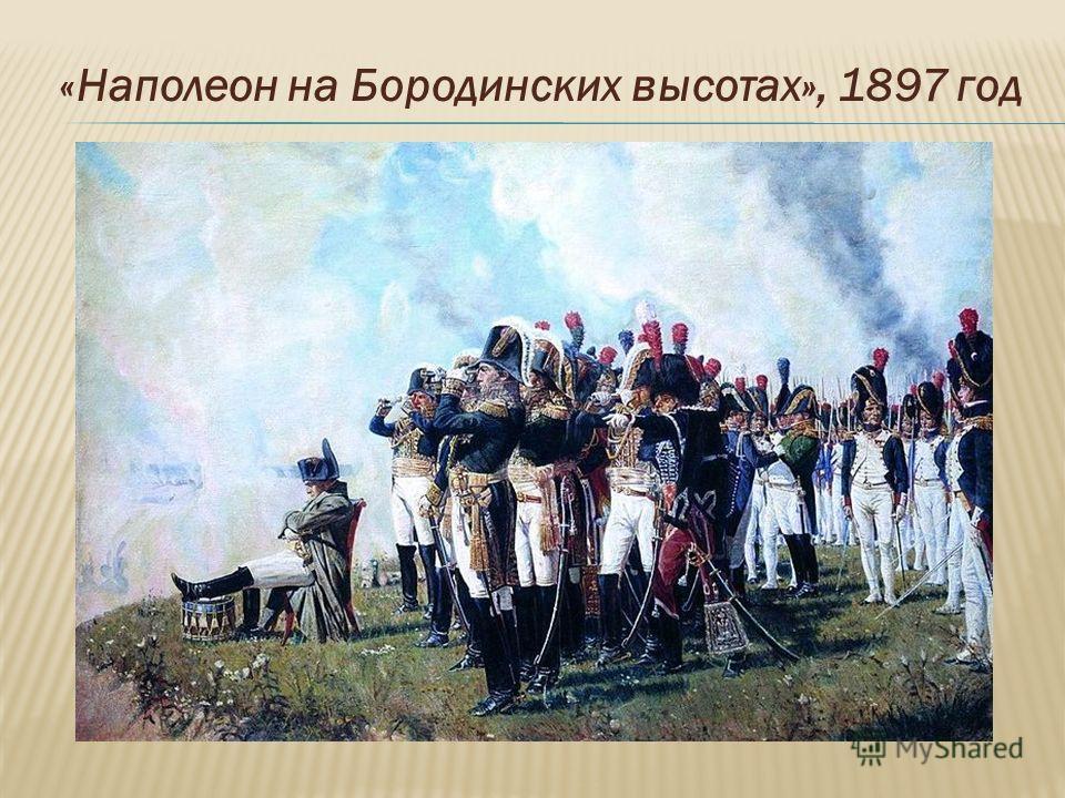 «Наполеон на Бородинских высотах», 1897 год