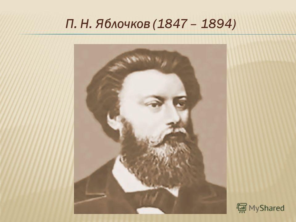 П. Н. Яблочков (1847 – 1894)