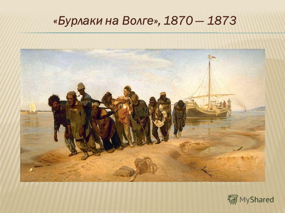 «Бурлаки на Волге», 1870 1873