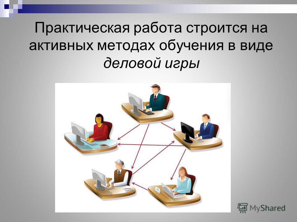 Практическая работа строится на активных методах обучения в виде деловой игры