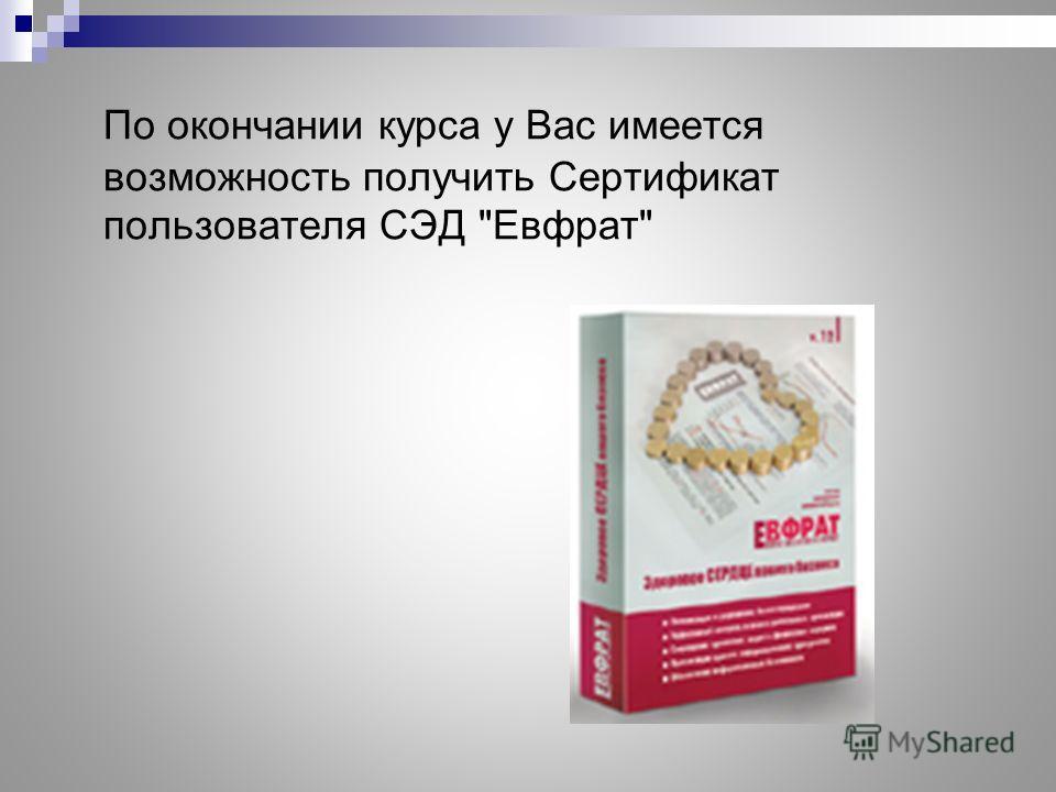 По окончании курса у Вас имеется возможность получить Сертификат пользователя СЭД Евфрат