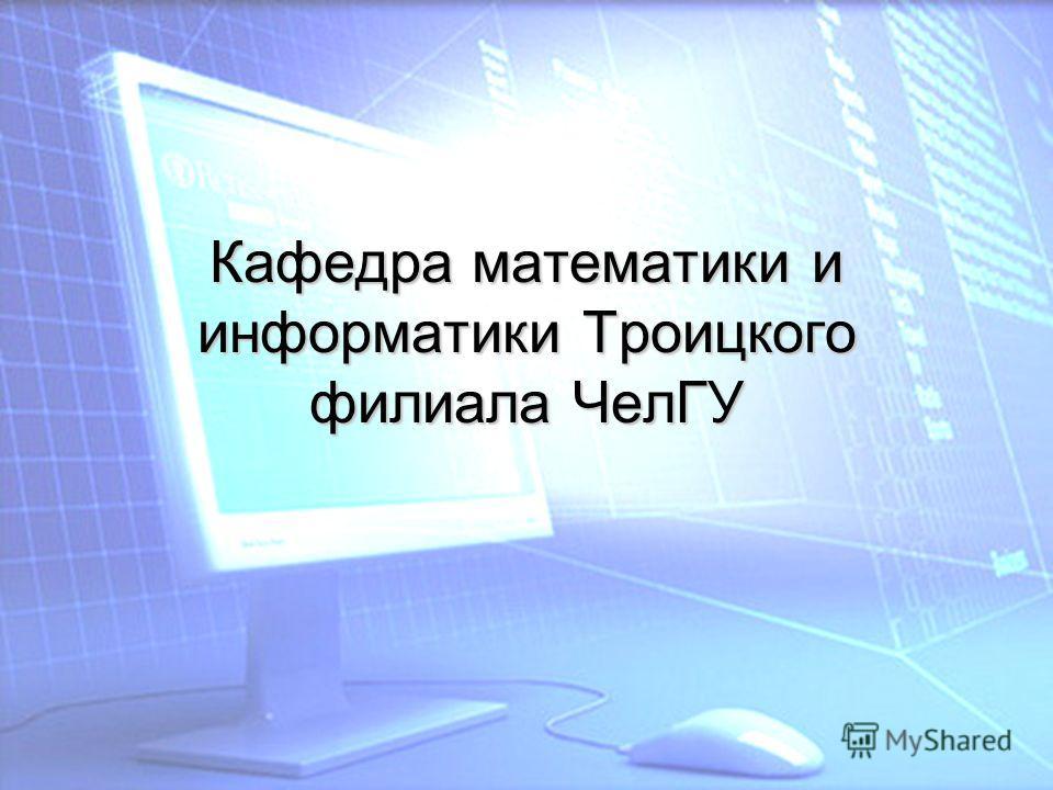 Кафедра математики и информатики Троицкого филиала ЧелГУ
