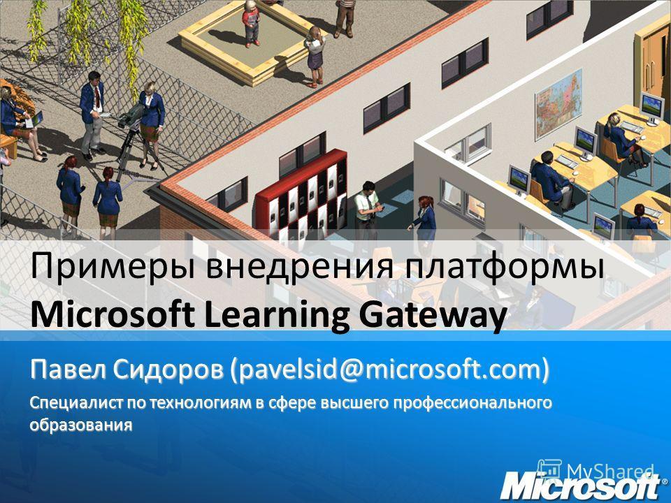 Павел Сидоров (pavelsid@microsoft.com) Специалист по технологиям в сфере высшего профессионального образования Примеры внедрения платформы Microsoft Learning Gateway