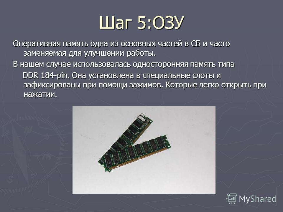 Шаг 5:ОЗУ Оперативная память одна из основных частей в СБ и часто заменяемая для улучшении работы. В нашем случае использовалась односторонняя память типа DDR 184-pin. Она установлена в специальные слоты и зафиксированы при помощи зажимов. Которые ле