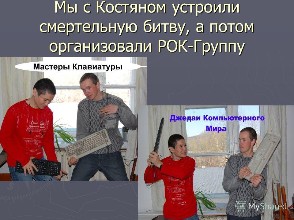 Мы с Костяном устроили смертельную битву, а потом организовали РОК-Группу