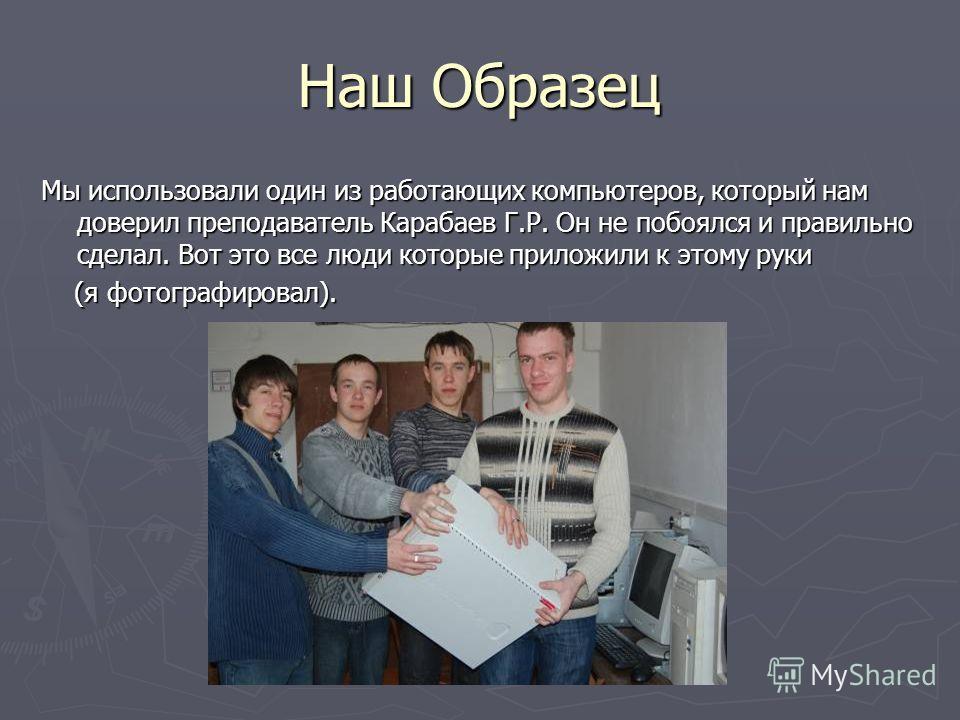 Наш Образец Мы использовали один из работающих компьютеров, который нам доверил преподаватель Карабаев Г.Р. Он не побоялся и правильно сделал. Вот это все люди которые приложили к этому руки (я фотографировал). (я фотографировал).