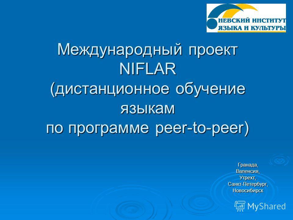 Международный проект NIFLAR (дистанционное обучение языкам по программе peer-to-peer) Гранада,Валенсия,Утрехт,Санкт-Петербург,Новосибирск