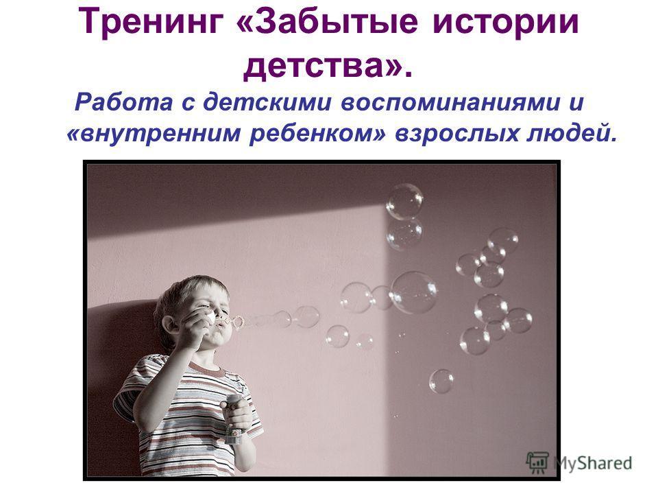 Тренинг «Забытые истории детства». Работа с детскими воспоминаниями и «внутренним ребенком» взрослых людей.