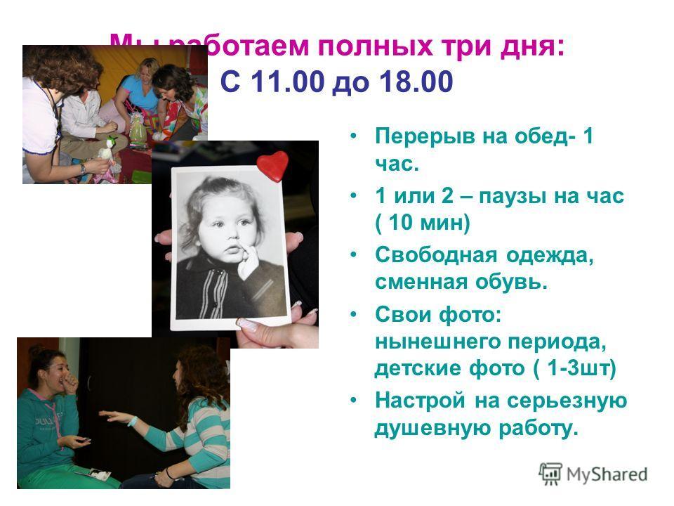 Мы работаем полных три дня: С 11.00 до 18.00 Перерыв на обед- 1 час. 1 или 2 – паузы на час ( 10 мин) Свободная одежда, сменная обувь. Свои фото: нынешнего периода, детские фото ( 1-3шт) Настрой на серьезную душевную работу.
