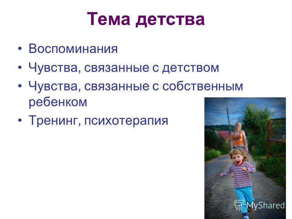 Тема детства Воспоминания Чувства, связанные с детством Чувства, связанные с собственным ребенком Тренинг, психотерапия