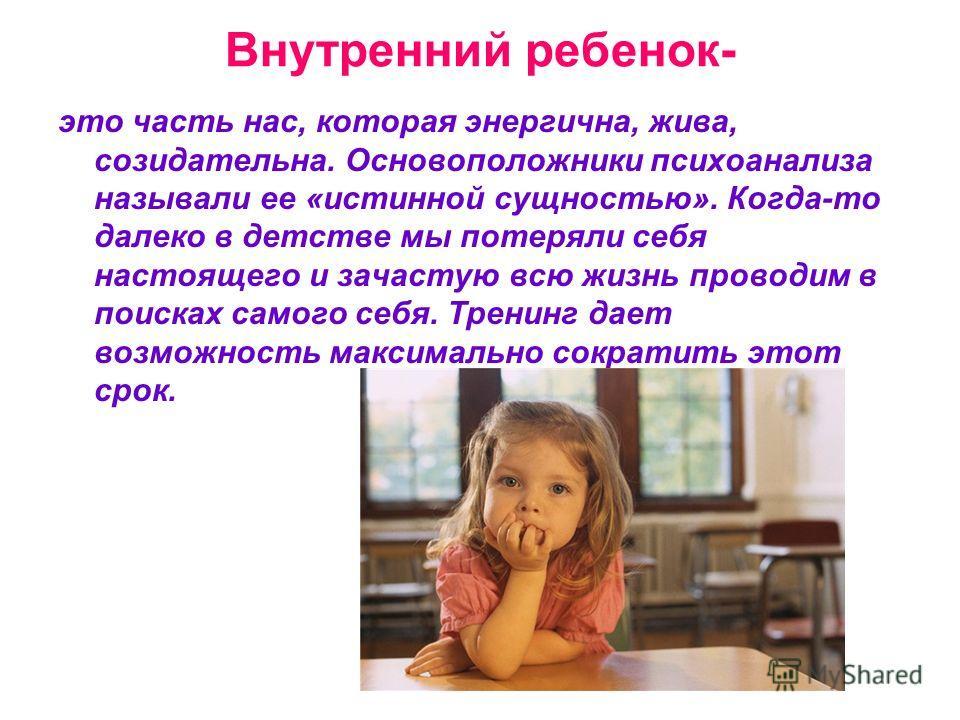 Внутренний ребенок- это часть нас, которая энергична, жива, созидательна. Основоположники психоанализа называли ее «истинной сущностью». Когда-то далеко в детстве мы потеряли себя настоящего и зачастую всю жизнь проводим в поисках самого себя. Тренин