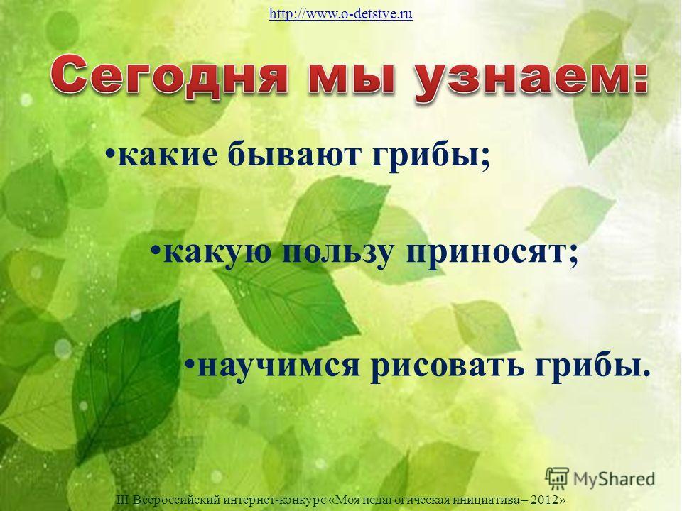 научимся рисовать грибы. какие бывают грибы; какую пользу приносят; http://www.o-detstve.ru III Всероссийский интернет-конкурс «Моя педагогическая инициатива – 2012»