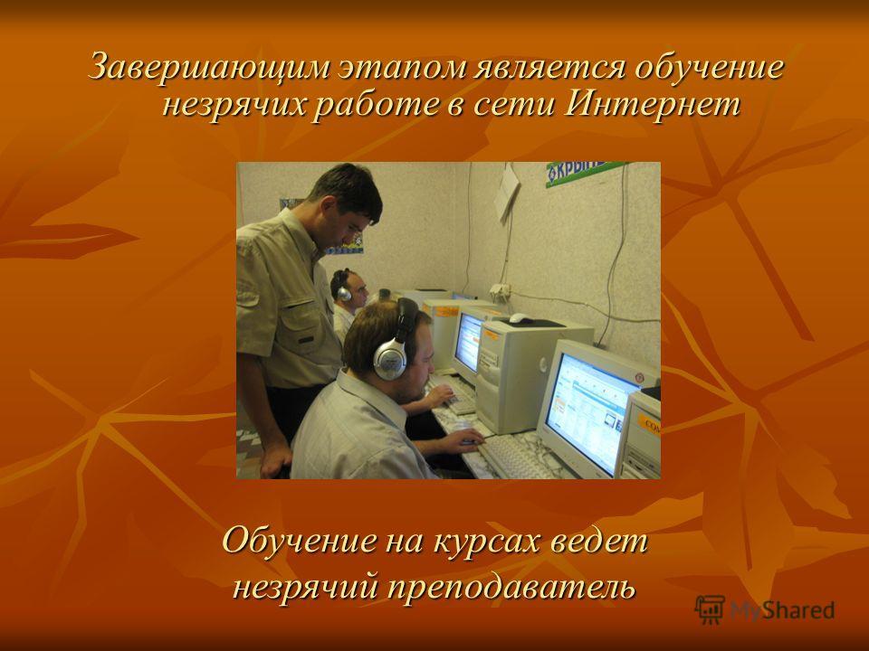 Завершающим этапом является обучение незрячих работе в сети Интернет Обучение на курсах ведет незрячий преподаватель