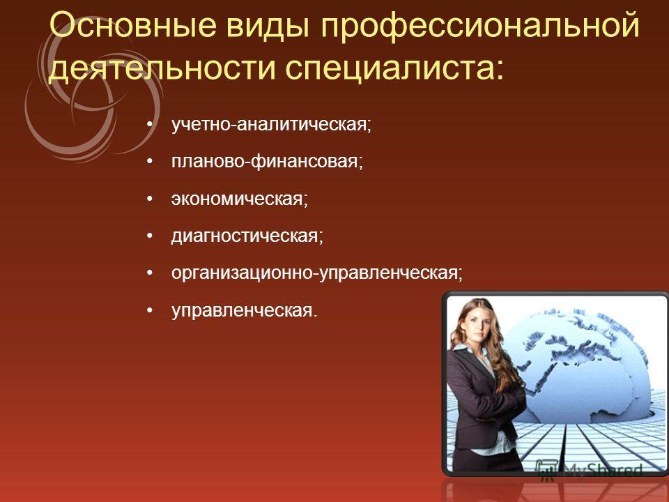 Основные виды профессиональной деятельности специалиста: учетно-аналитическая; планово-финансовая; экономическая; диагностическая; организационно-управленческая; управленческая.