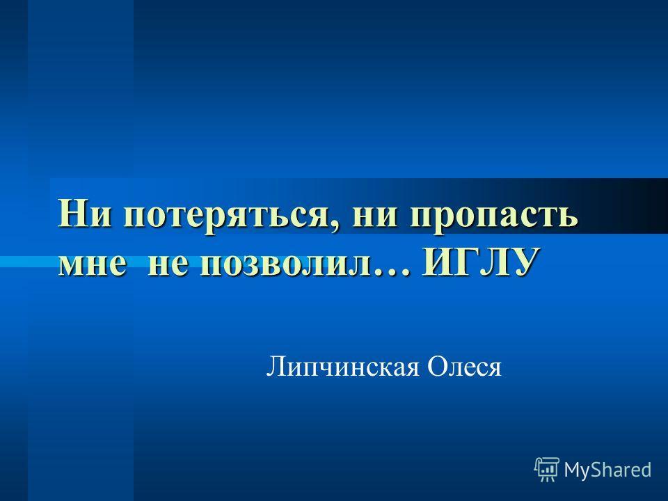 Ни потеряться, ни пропасть мне не позволил… ИГЛУ Липчинская Олеся