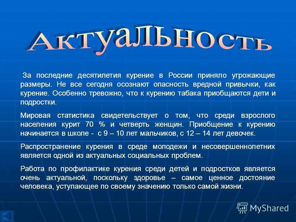 За последние десятилетия курение в России приняло угрожающие размеры. Не все сегодня осознают опасность вредной привычки, как курение. Особенно тревожно, что к курению табака приобщаются дети и подростки. Мировая статистика свидетельствует о том, что