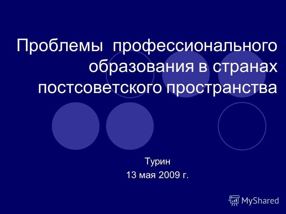 Проблемы профессионального образования в странах постсоветского пространства Турин 13 мая 2009 г.