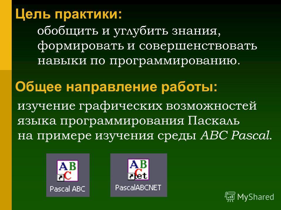 Цель практики: обобщить и углубить знания, формировать и совершенствовать навыки по программированию. Общее направление работы: изучение графических возможностей языка программирования Паскаль на примере изучения среды ABC Pascal.