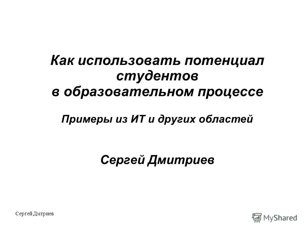 Сергей Дмтриев Как использовать потенциал студентов в образовательном процессе Примеры из ИТ и других областей Сергей Дмитриев