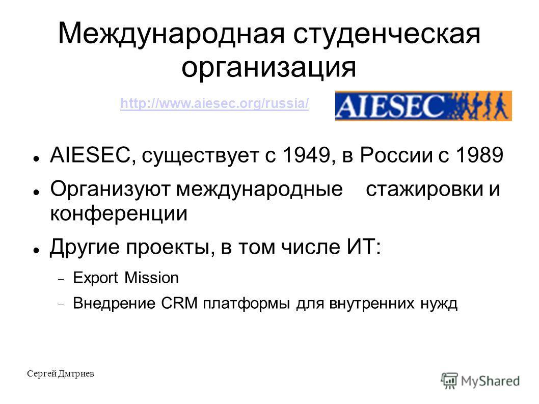 Сергей Дмтриев Международная студенческая организация AIESEC, существует с 1949, в России с 1989 Организуют международные стажировки и конференции Другие проекты, в том числе ИТ: Export Mission Внедрение CRM платформы для внутренних нужд http://www.a