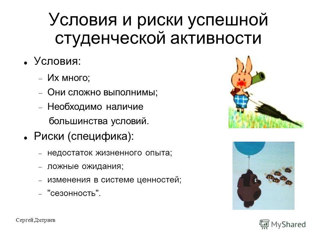 Сергей Дмтриев Условия и риски успешной студенческой активности Условия: Их много; Они сложно выполнимы; Необходимо наличие большинства условий. Риски (специфика): недостаток жизненного опыта; ложные ожидания; изменения в системе ценностей;