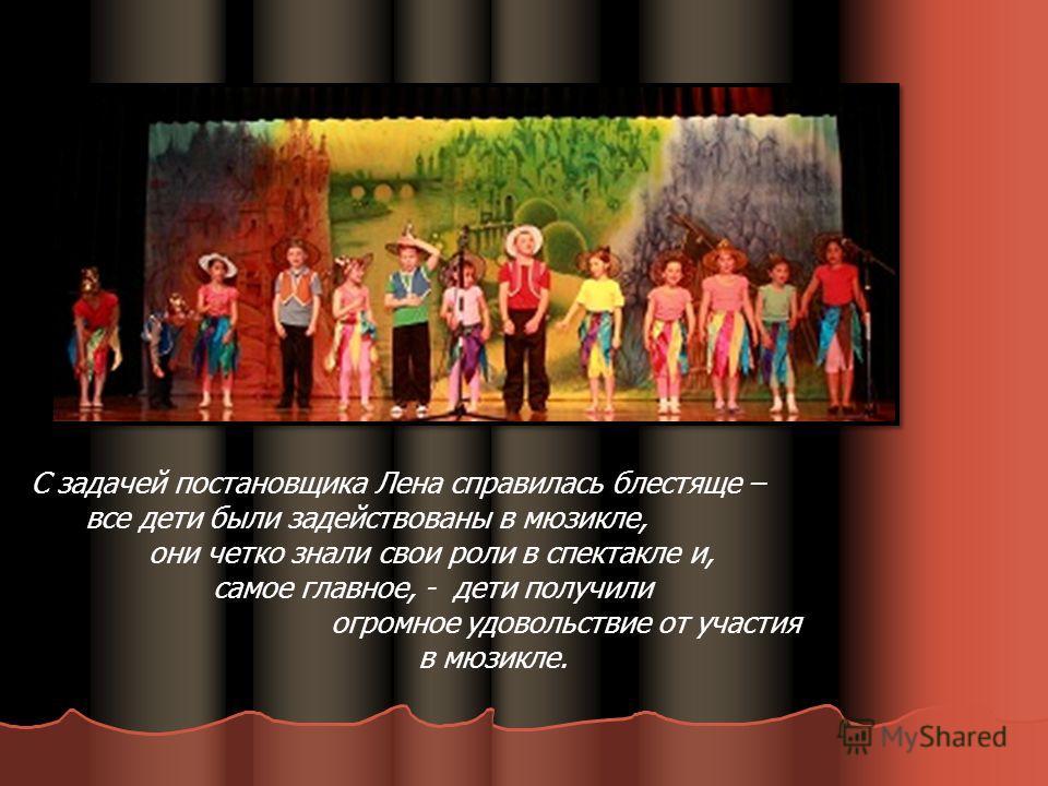 С задачей постановщика Лена справилась блестяще – все дети были задействованы в мюзикле, они четко знали свои роли в спектакле и, самое главное, - дети получили огромное удовольствие от участия в мюзикле.