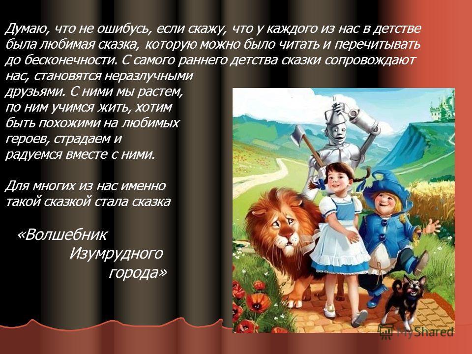 Думаю, что не ошибусь, если скажу, что у каждого из нас в детстве была любимая сказка, которую можно было читать и перечитывать до бесконечности. С самого раннего детства сказки сопровождают нас, становятся неразлучными друзьями. С ними мы растем, по