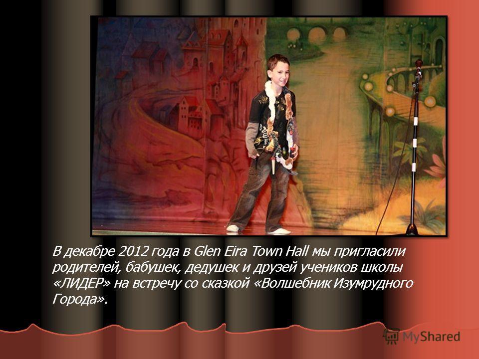 В декабре 2012 года в Glen Eira Town Hall мы пригласили родителей, бабушек, дедушек и друзей учеников школы «ЛИДЕР» на встречу со сказкой «Волшебник Изумрудного Города».