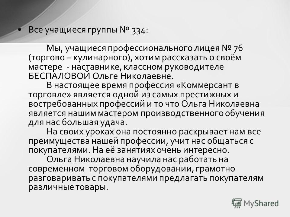 Все учащиеся группы 334: Мы, учащиеся профессионального лицея 76 (торгово – кулинарного), хотим рассказать о своём мастере - наставнике, классном руководителе БЕСПАЛОВОЙ Ольге Николаевне. В настоящее время профессия «Коммерсант в торговле» является о