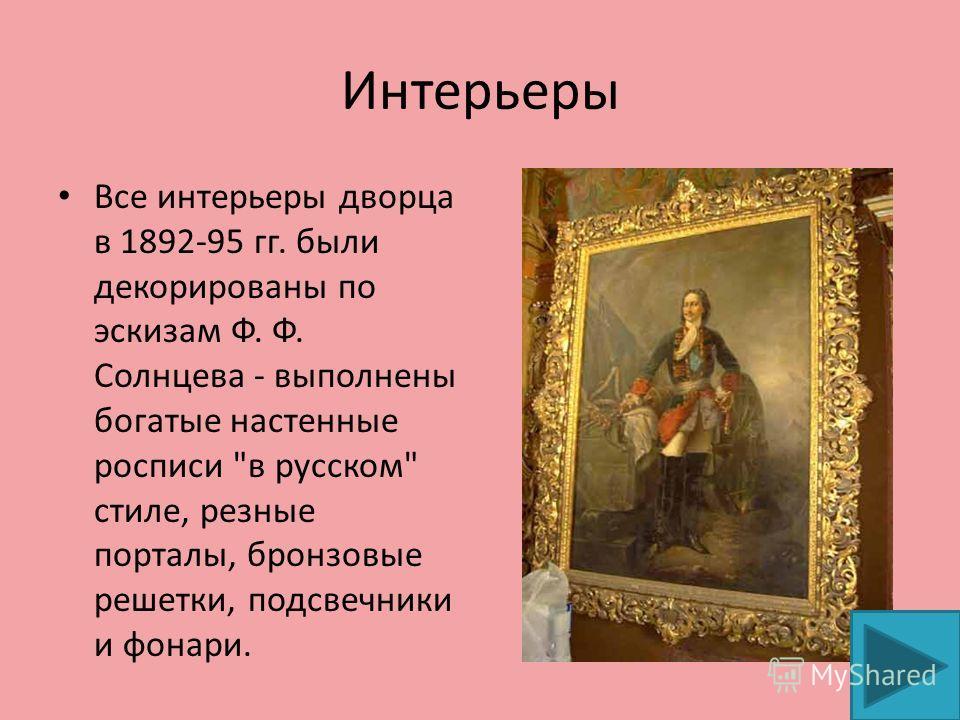 Интерьеры Все интерьеры дворца в 1892-95 гг. были декорированы по эскизам Ф. Ф. Солнцева - выполнены богатые настенные росписи в русском стиле, резные порталы, бронзовые решетки, подсвечники и фонари.