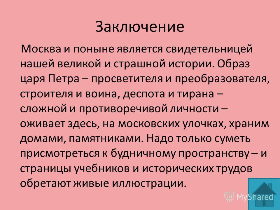 Заключение Москва и поныне является свидетельницей нашей великой и страшной истории. Образ царя Петра – просветителя и преобразователя, строителя и воина, деспота и тирана – сложной и противоречивой личности – оживает здесь, на московских улочках, хр