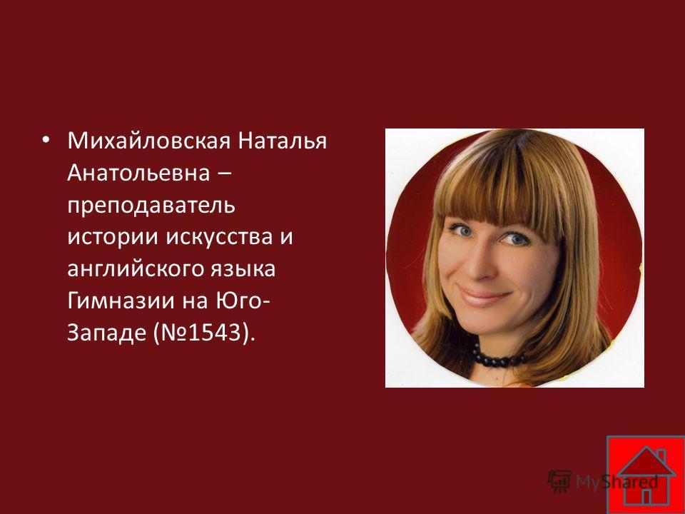 Михайловская Наталья Анатольевна – преподаватель истории искусства и английского языка Гимназии на Юго- Западе (1543).