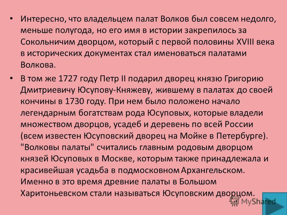 Интересно, что владельцем палат Волков был совсем недолго, меньше полугода, но его имя в истории закрепилось за Сокольничим дворцом, который с первой половины XVIII века в исторических документах стал именоваться палатами Волкова. В том же 1727 году