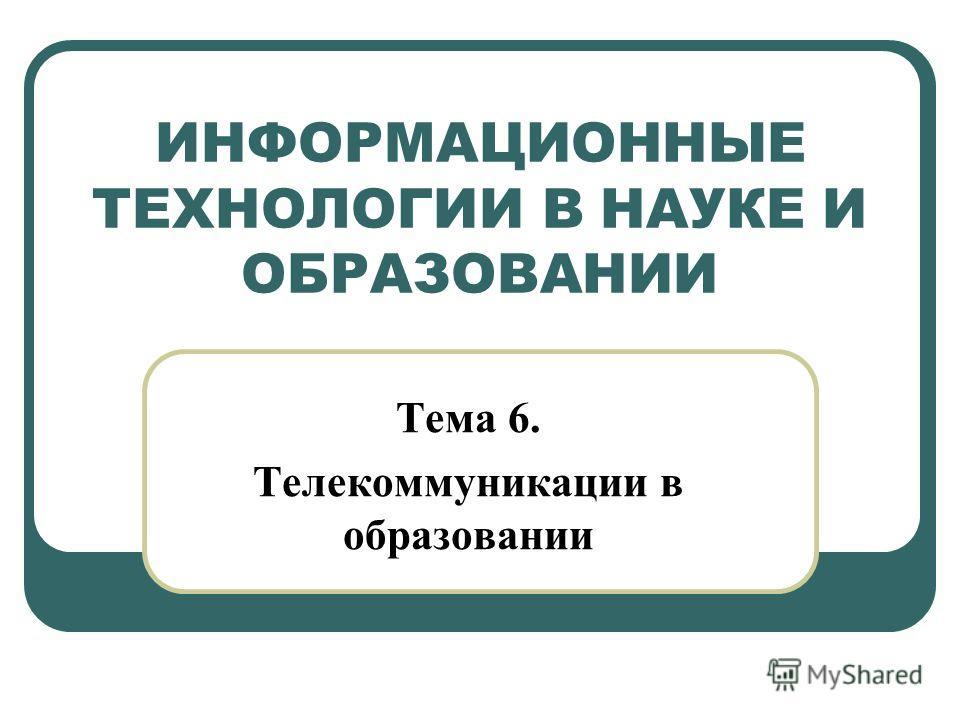 ИНФОРМАЦИОННЫЕ ТЕХНОЛОГИИ В НАУКЕ И ОБРАЗОВАНИИ Тема 6. Телекоммуникации в образовании