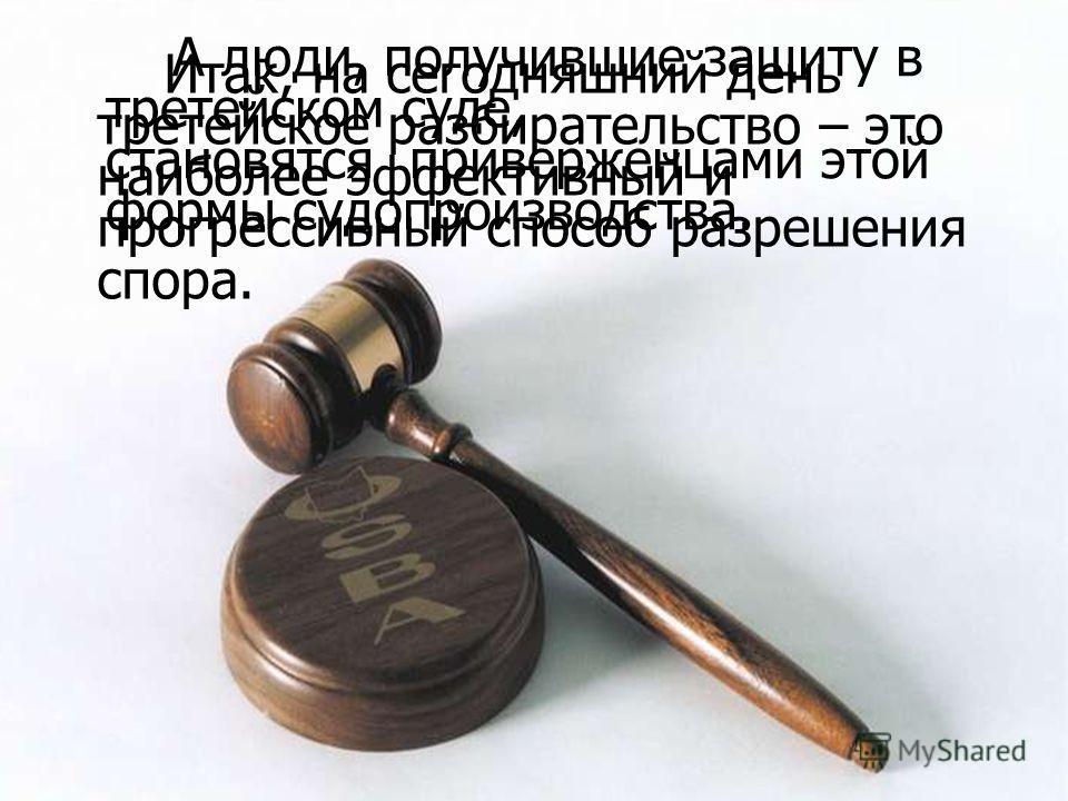 Итак, на сегодняшний день третейское разбирательство – это наиболее эффективный и прогрессивный способ разрешения спора. А люди, получившие защиту в третейском суде, становятся приверженцами этой формы судопроизводства.