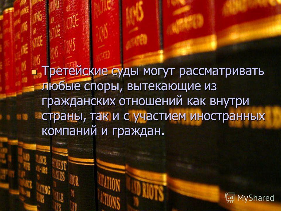 Третейские суды могут рассматривать любые споры, вытекающие из гражданских отношений как внутри страны, так и с участием иностранных компаний и граждан. Третейские суды могут рассматривать любые споры, вытекающие из гражданских отношений как внутри с