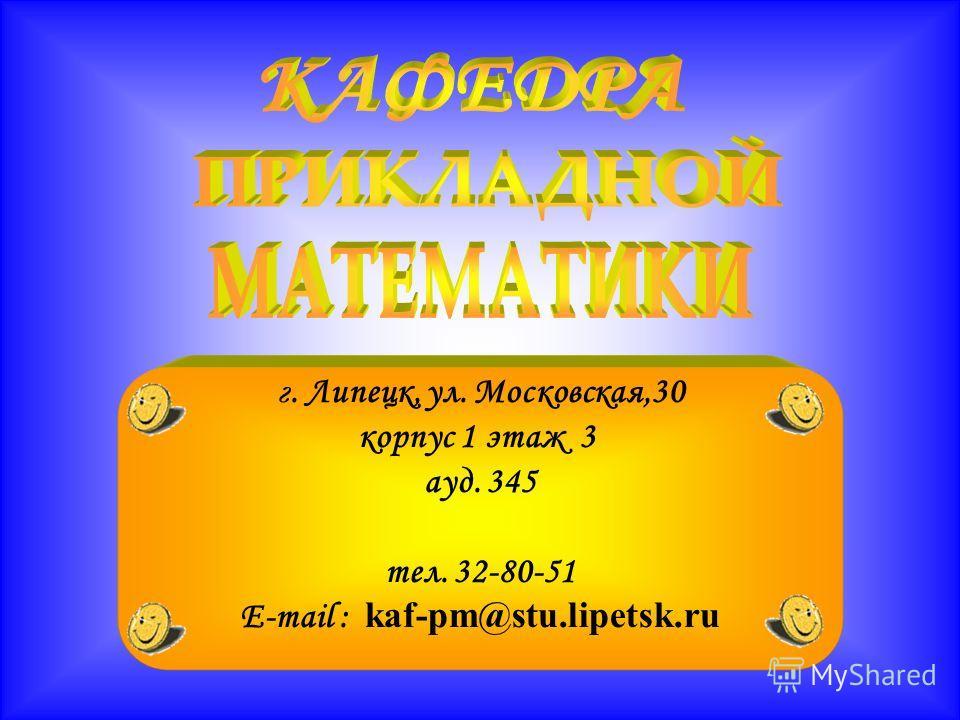 г. Липецк, ул. Московская,30 корпус 1 этаж 3 ауд. 345 тел. 32-80-51 E-mail : kaf-pm@stu.lipetsk.ru