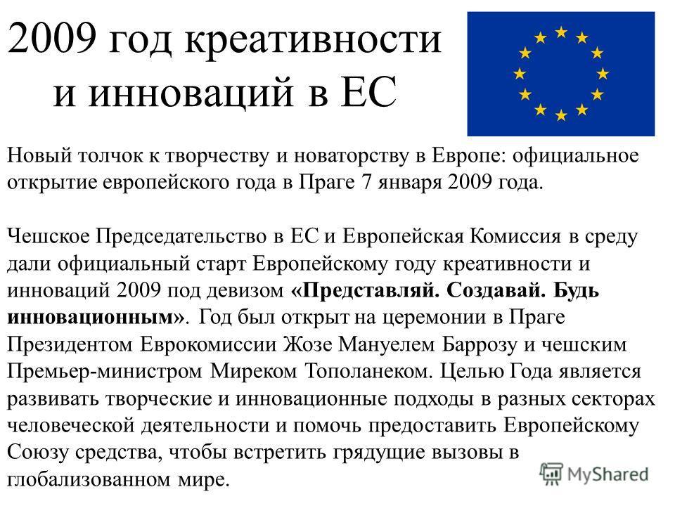 2009 год креативности и инноваций в ЕС Новый толчок к творчеству и новаторству в Европе: официальное открытие европейского года в Праге 7 января 2009 года. Чешское Председательство в ЕС и Европейская Комиссия в среду дали официальный старт Европейско
