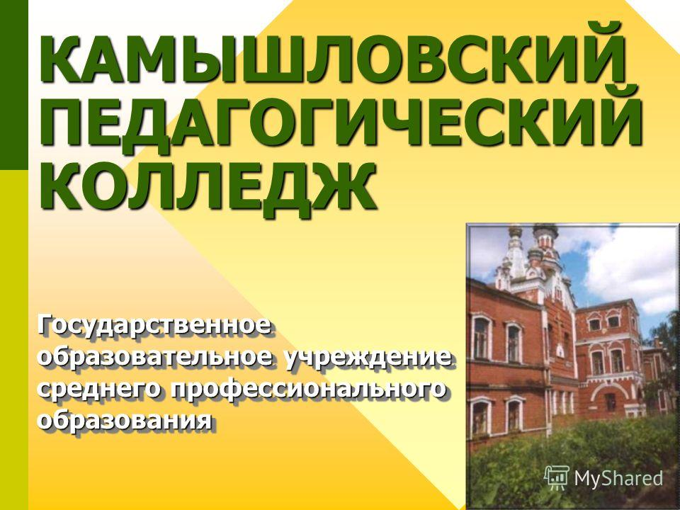 КАМЫШЛОВСКИЙ ПЕДАГОГИЧЕСКИЙ КОЛЛЕДЖ Государственное образовательное учреждение среднего профессионального образования