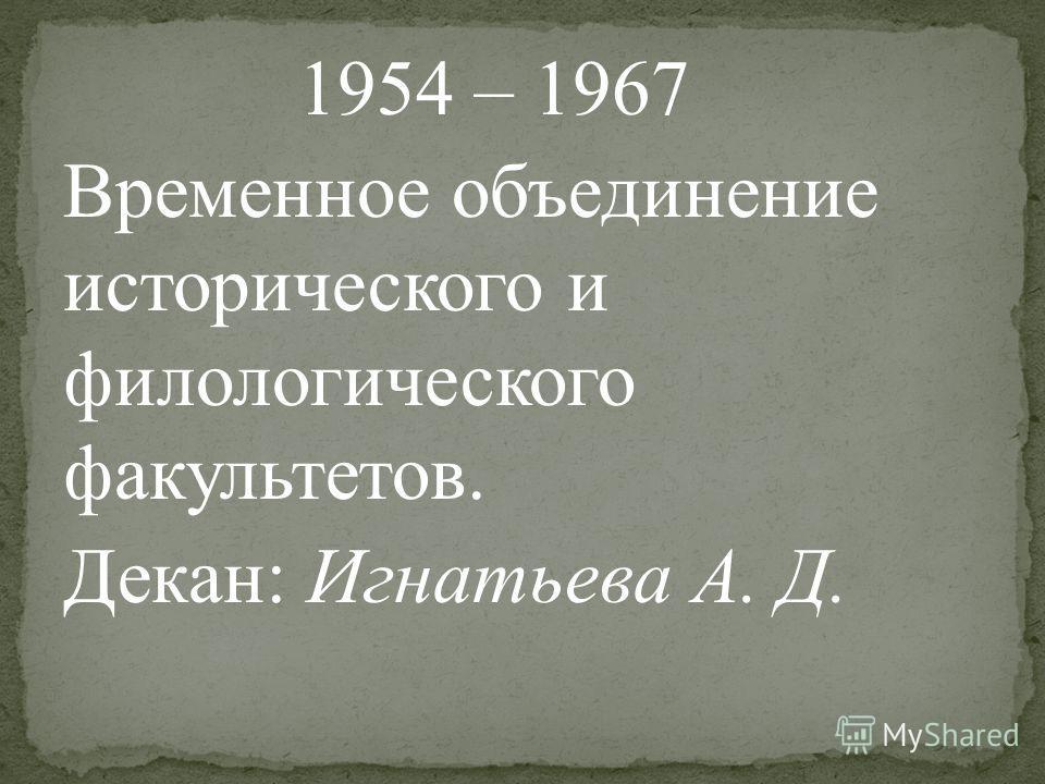 1954 – 1967 Временное объединение исторического и филологического факультетов. Декан: Игнатьева А. Д.