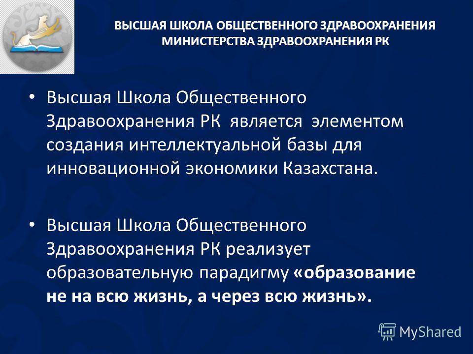 Высшая Школа Общественного Здравоохранения РК является элементом создания интеллектуальной базы для инновационной экономики Казахстана. Высшая Школа Общественного Здравоохранения РК реализует образовательную парадигму «образование не на всю жизнь, а