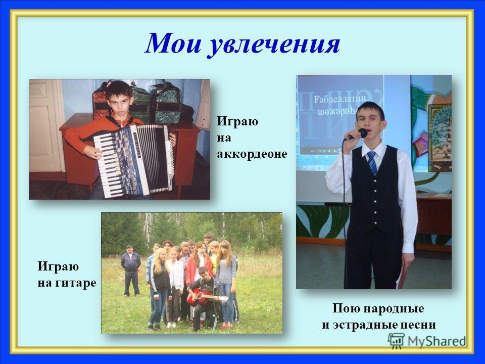 Мои увлечения Играю на аккордеоне Играю на гитаре Пою народные и эстрадные песни