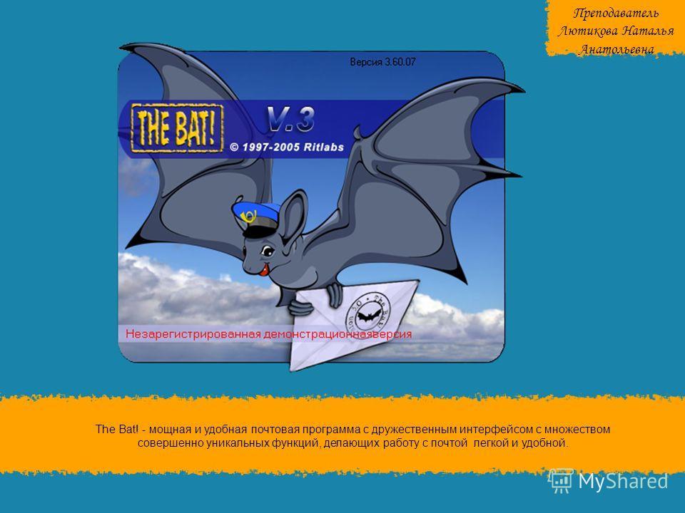 The Bat! - мощная и удобная почтовая программа с дружественным интерфейсом с множеством совершенно уникальных функций, делающих работу с почтой легкой и удобной. Преподаватель Лютикова Наталья Анатольевна