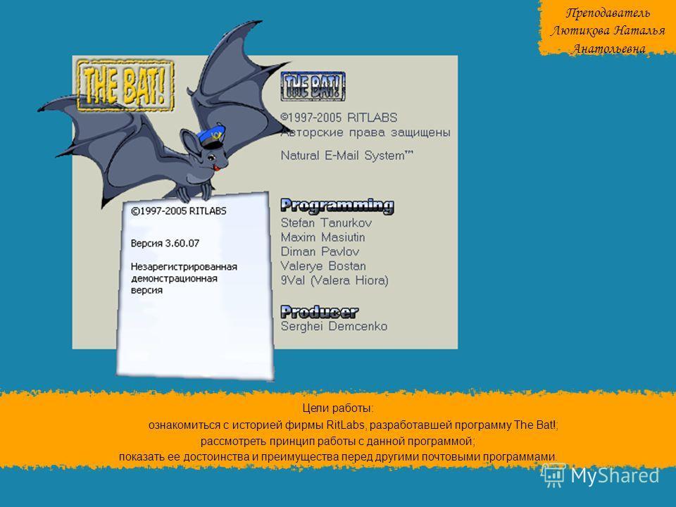 Цели работы: ознакомиться с историей фирмы RitLabs, разработавшей программу The Bat!; рассмотреть принцип работы с данной программой; показать ее достоинства и преимущества перед другими почтовыми программами. Преподаватель Лютикова Наталья Анатольев