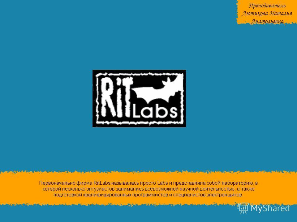 Первоначально фирма RitLabs называлась просто Labs и представляла собой лабораторию, в которой несколько энтузиастов занимались всевозможной научной деятельностью, а также подготовкой квалифицированных программистов и специалистов электронщиков. Преп