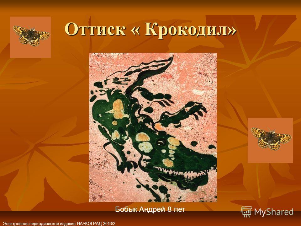 Оттиск « Крокодил» Бобык Андрей 8 лет Электронное периодическое издание НАУКОГРАД 2013/2