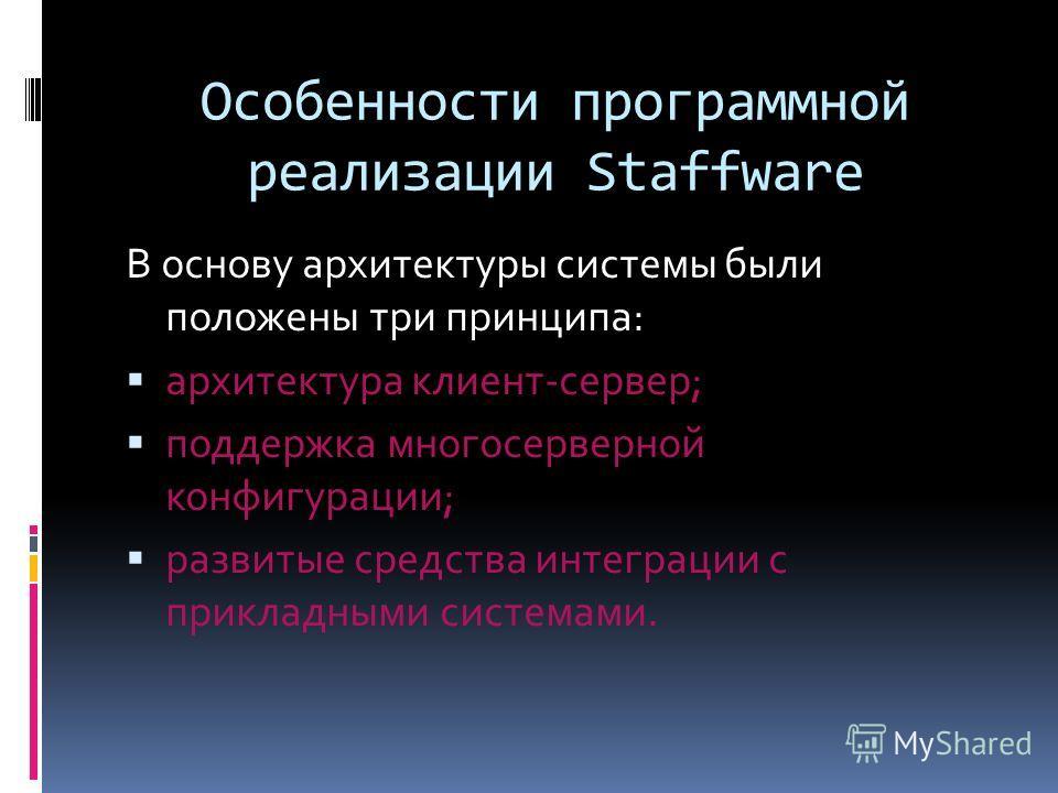 Особенности программной реализации Staffware В основу архитектуры системы были положены три принципа: архитектура клиент-сервер; поддержка многосерверной конфигурации; развитые средства интеграции с прикладными системами.