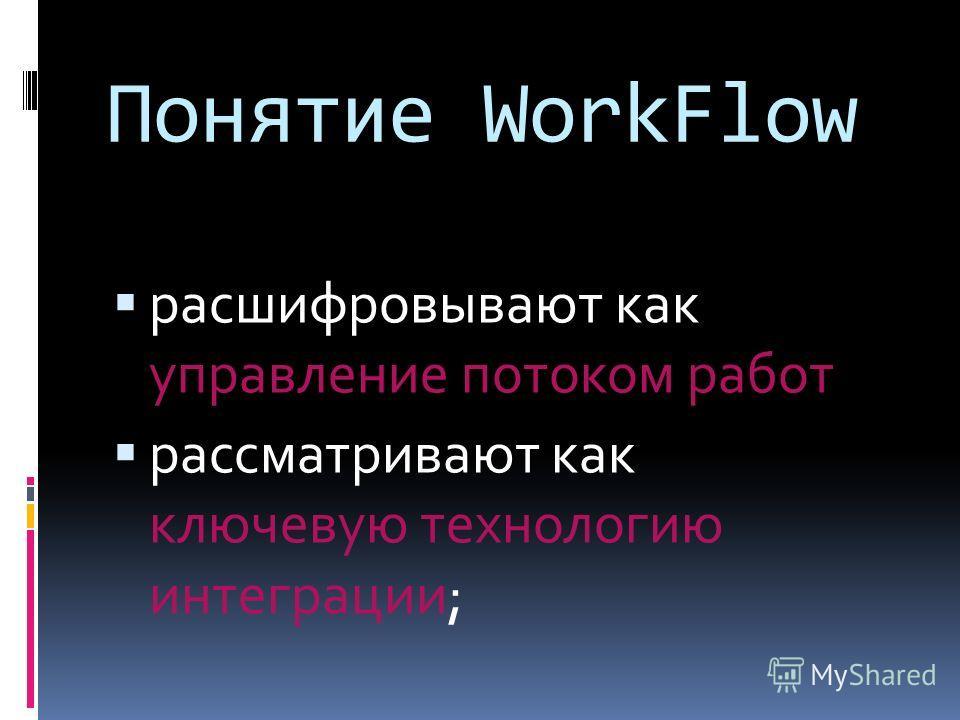 Понятие WorkFlow расшифровывают как управление потоком работ рассматривают как ключевую технологию интеграции;