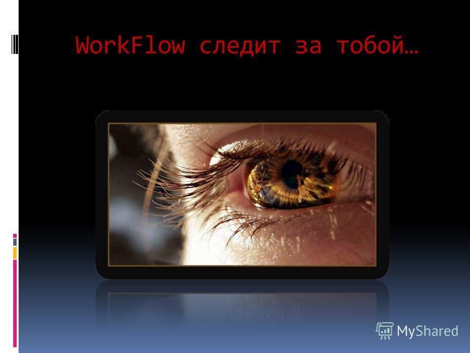 WorkFlow следит за тобой…