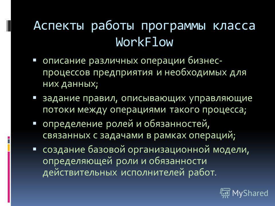 Аспекты работы программы класса WorkFlow описание различных операции бизнес- процессов предприятия и необходимых для них данных; задание правил, описывающих управляющие потоки между операциями такого процесса; определение ролей и обязанностей, связан